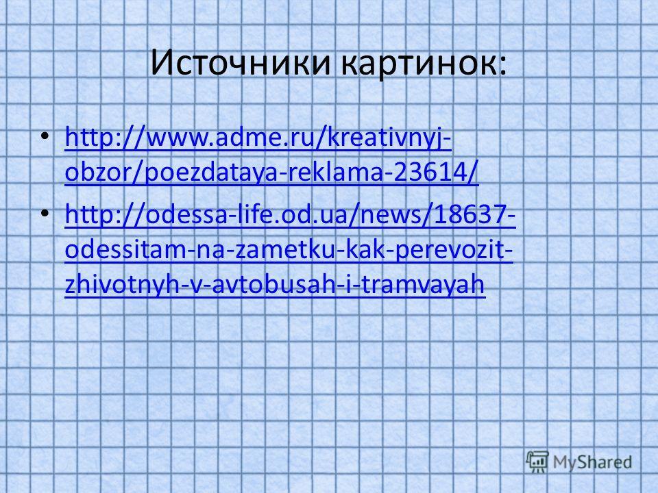 Источники картинок: http://www.adme.ru/kreativnyj- obzor/poezdataya-reklama-23614/ http://www.adme.ru/kreativnyj- obzor/poezdataya-reklama-23614/ http://odessa-life.od.ua/news/18637- odessitam-na-zametku-kak-perevozit- zhivotnyh-v-avtobusah-i-tramvay
