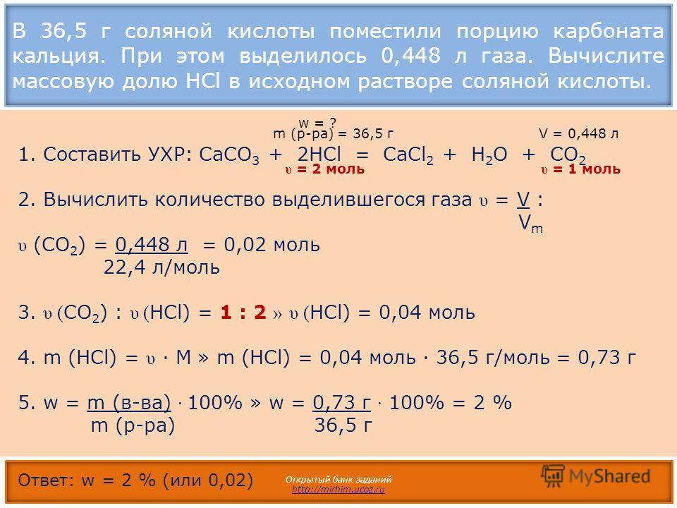 В 36,5 г соляной кислоты поместили порцию карбоната кальция. При этом выделилось 0,448 л газа. Вычислите массовую долю HCl в исходном растворе соляной кислоты. Открытый банк заданий http://mirhim.ucoz.ru 1. Составить УХР: CaCO 3 + 2НCl = СаCl 2 + H 2