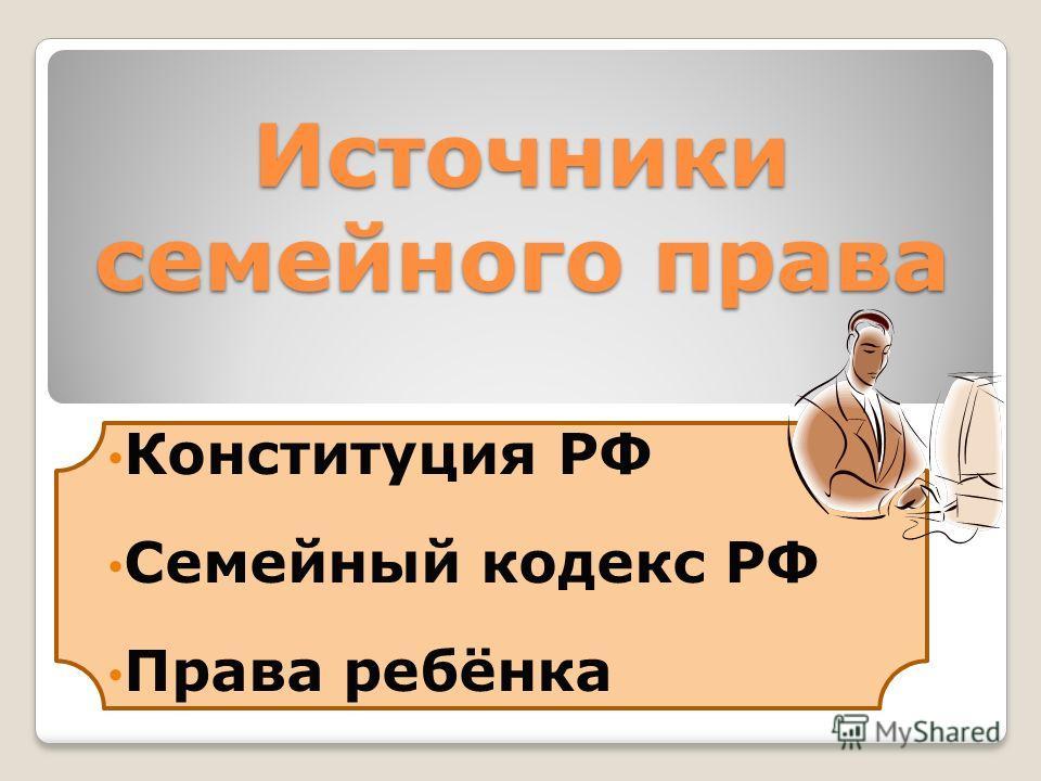Источники семейного права Конституция РФ Семейный кодекс РФ Права ребёнка