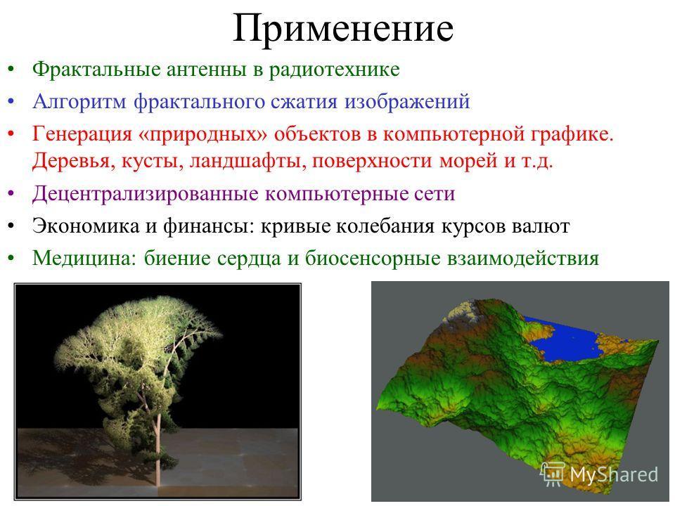 Применение Фрактальные антенны в радиотехнике Алгоритм фрактального сжатия изображений Генерация «природных» объектов в компьютерной графике. Деревья, кусты, ландшафты, поверхности морей и т.д. Децентрализированные компьютерные сети Экономика и финан