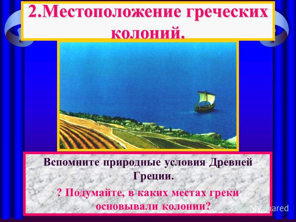Вспомните природные условия Древней Греции. ? Подумайте, в каких местах греки основывали колонии? 2. Местоположение греческих колоний.