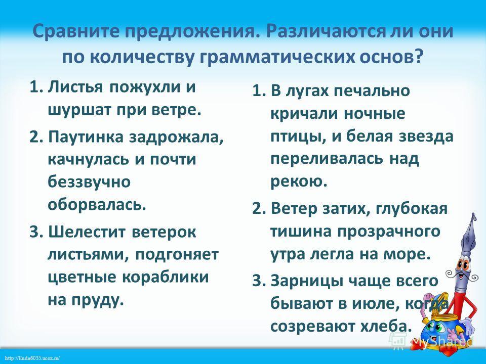 http://linda6035.ucoz.ru/ Сравните предложения. Различаются ли они по количеству грамматических основ? 1. Листья пожухли и шуршат при ветре. 2. Паутинка задрожала, качнулась и почти беззвучно оборвалась. 3. Шелестит ветерок листьями, подгоняет цветны