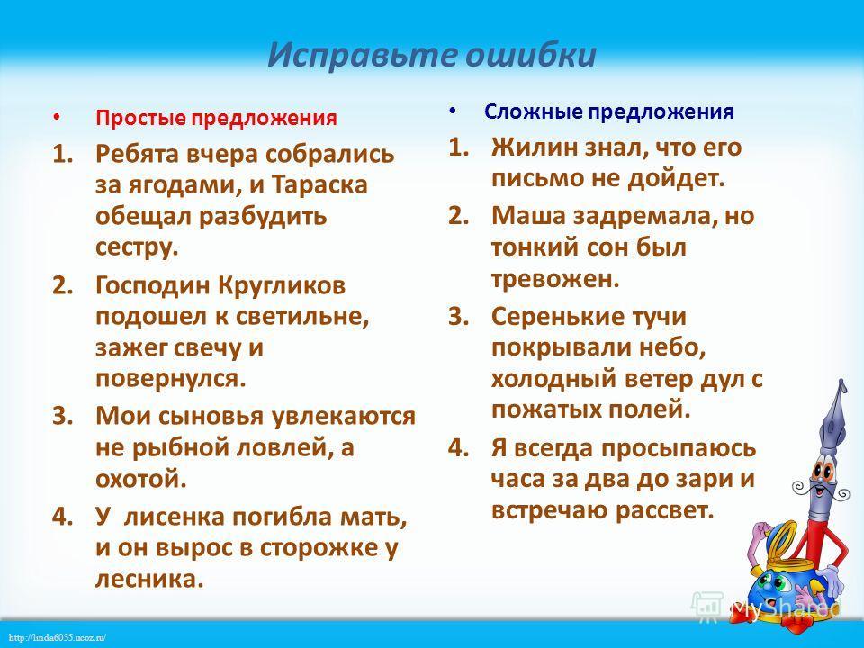 http://linda6035.ucoz.ru/ Исправьте ошибки Простые предложения 1. Ребята вчера собрались за ягодами, и Тараска обещал разбудить сестру. 2. Господин Кругликов подошел к светильне, зажег свечу и повернулся. 3. Мои сыновья увлекаются не рыбной ловлей, а