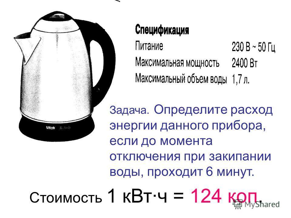 Задача. Определите расход энергии данного прибора, если до момента отключения при закипании воды, проходит 6 минут. Стоимость 1 к Вт·ч = 124 коп.