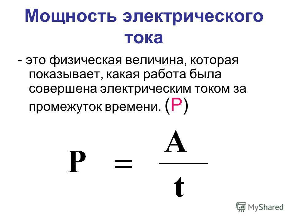 Мощность электрического тока - это физическая величина, которая показывает, какая работа была совершена электрическим током за промежуток времени. (Р)