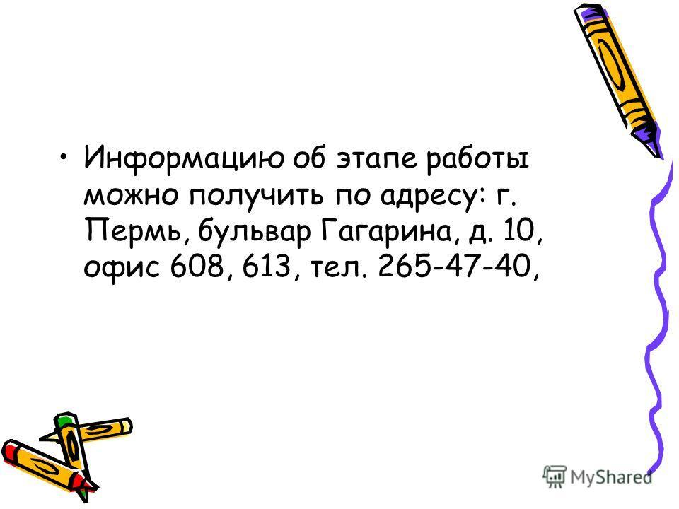 Информацию об этапе работы можно получить по адресу: г. Пермь, бульвар Гагарина, д. 10, офис 608, 613, тел. 265-47-40,