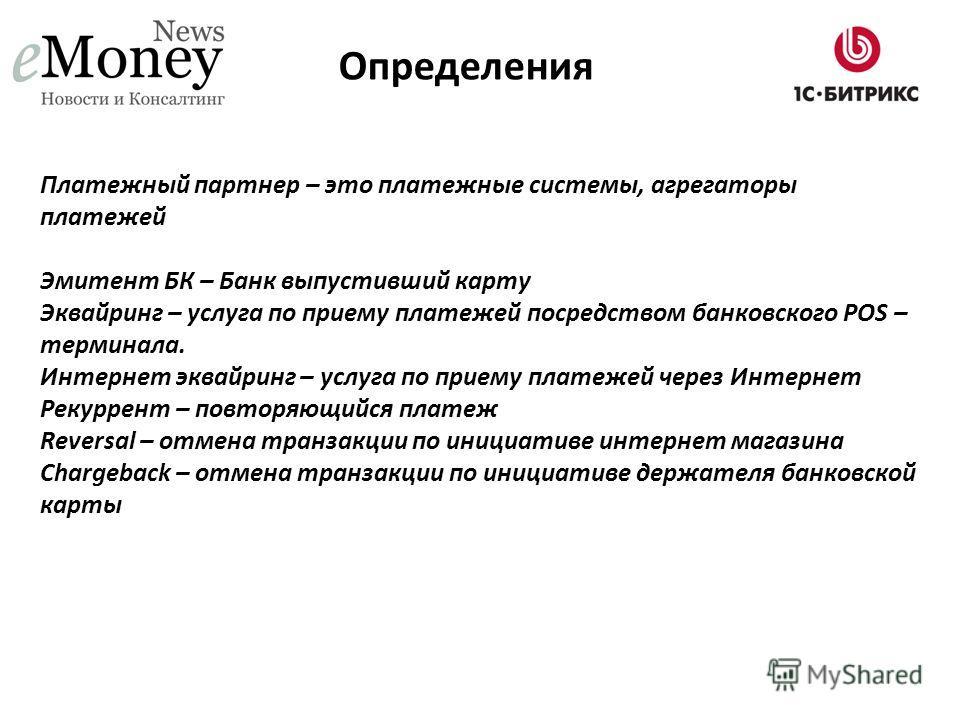 Платежный партнер – это платежные системы, агрегаторы платежей Эмитент БК – Банк выпустивший карту Эквайринг – услуга по приему платежей посредством банковского POS – терминала. Интернет эквайринг – услуга по приему платежей через Интернет Рекуррент