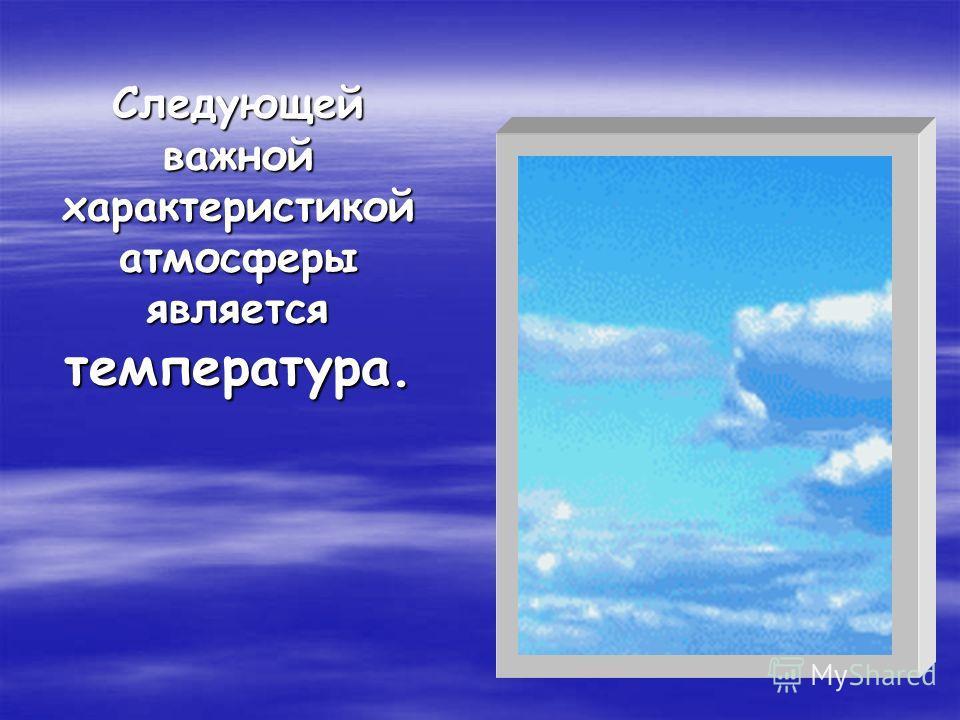 Следующей важной характеристикой атмосферы является температура.