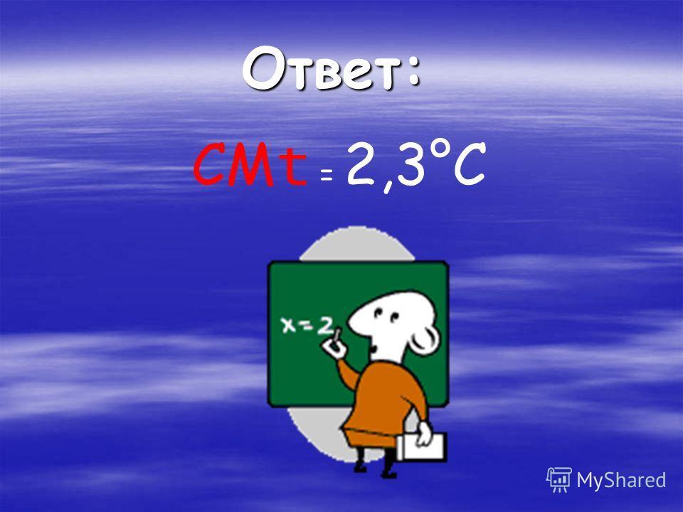 СМ t = 2,3°С Ответ: