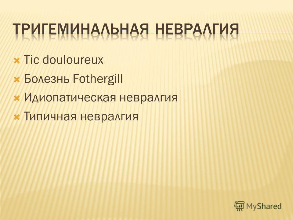 Tic douloureux Болезнь Fothergill Идиопатическая невралгия Типичная невралгия