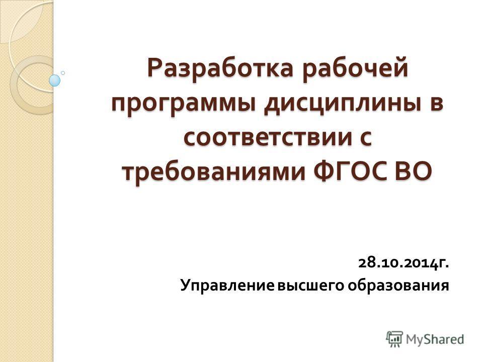 Разработка рабочей программы дисциплины в соответствии с требованиями ФГОС ВО 28.10.2014 г. Управление высшего образования