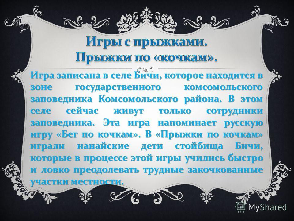 Игра записана в селе Бичи, которое находится в зоне государственного комсомольского заповедника Комсомольского района. В этом селе сейчас живут только сотрудники заповедника. Эта игра напоминает русскую игру « Бег по кочкам ». В « Прыжки по кочкам »