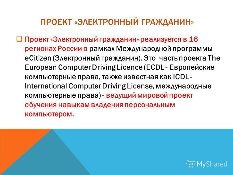 ПРОЕКТ «ЭЛЕКТРОННЫЙ ГРАЖДАНИН» Проект «Электронный гражданин» реализуется в 16 регионах России в рамках Международной программы eCitizen (Электронный гражданин). Это часть проекта The European Computer Driving Licence (ECDL - Европейские компьютерные