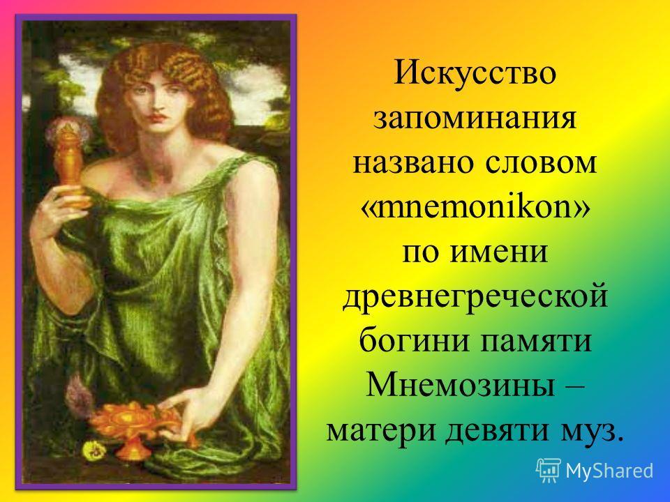 Искусство запоминания названо словом «mnemonikon» по имени древнегреческой богини памяти Мнемозины – матери девяти муз.