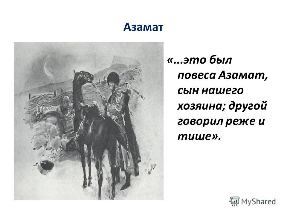 Азамат «...это был повеса Азамат, сын нашего хозяина; другой говорил реже и тише».