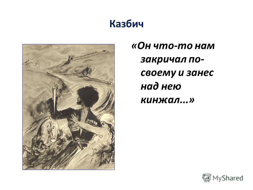 Казбич «Он что-то нам закричал по- своему и занес над нею кинжал...»