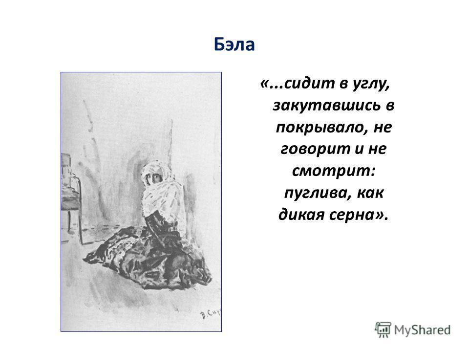 Бэла «...сидит в углу, закутавшись в покрывало, не говорит и не смотрит: пуглива, как дикая серна».