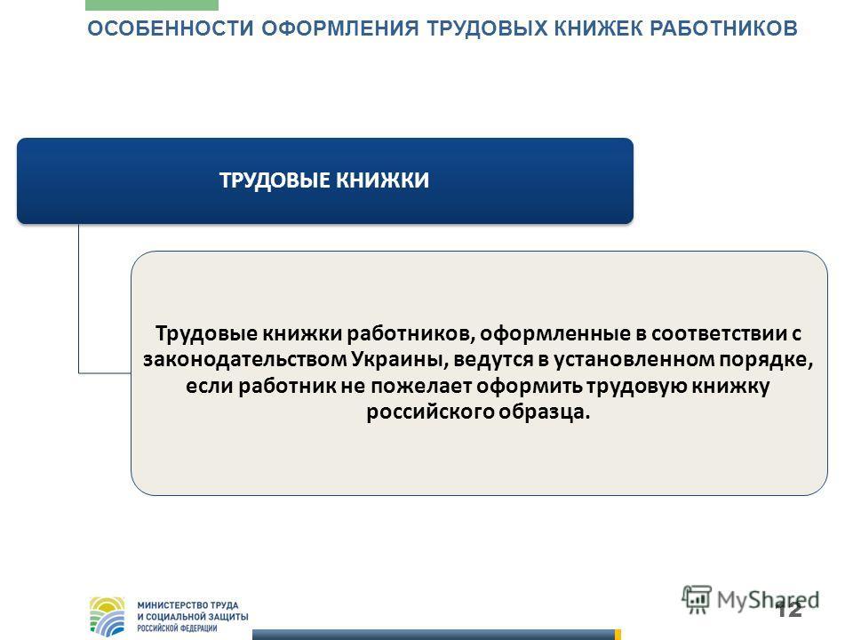 12 ТРУДОВЫЕ КНИЖКИ Трудовые книжки работников, оформленные в соответствии с законодательством Украины, ведутся в установленном порядке, если работник не пожелает оформить трудовую книжку российского образца. ОСОБЕННОСТИ ОФОРМЛЕНИЯ ТРУДОВЫХ КНИЖЕК РАБ
