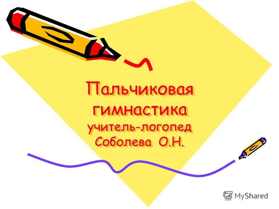 Пальчиковая гимнастика учитель-логопед Соболева О.Н.