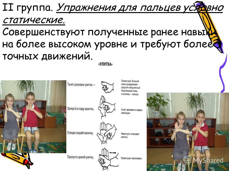 II группа. Упражнения для пальцев условно статические. Совершенствуют полученные ранее навыки на более высоком уровне и требуют более точных движений.