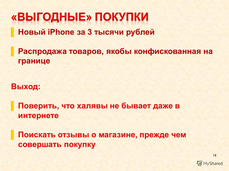 18 Новый iPhone за 3 тысячи рублей Распродажа товаров, якобы конфискованная на границе Выход: Поверить, что халявы не бывает даже в интернете Поискать отзывы о магазине, прежде чем совершать покупку