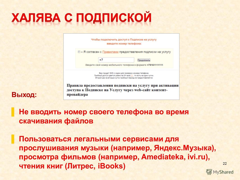 22 Выход: Не вводить номер своего телефона во время скачивания файлов Пользоваться легальными сервисами для прослушивания музыки (например, Яндекс.Музыка), просмотра фильмов (например, Amediateka, ivi.ru), чтения книг (Литрес, iBooks)