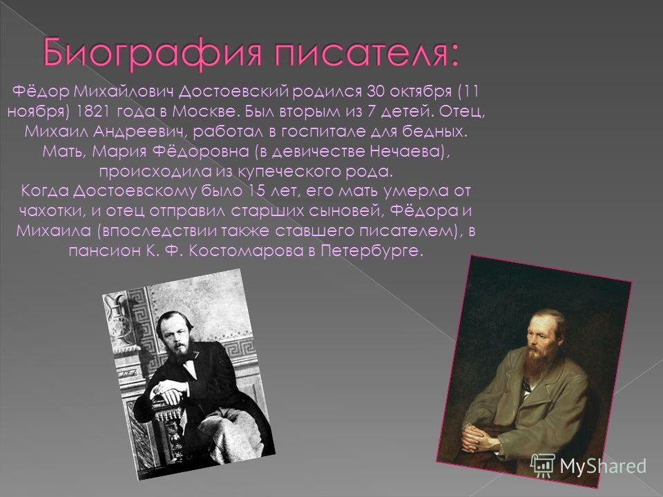 Фёдор Михайлович Достоевский родился 30 октября (11 ноября) 1821 года в Москве. Был вторым из 7 детей. Отец, Михаил Андреевич, работал в госпитале для бедных. Мать, Мария Фёдоровна (в девичестве Нечаева), происходила из купеческого рода. Когда Достое