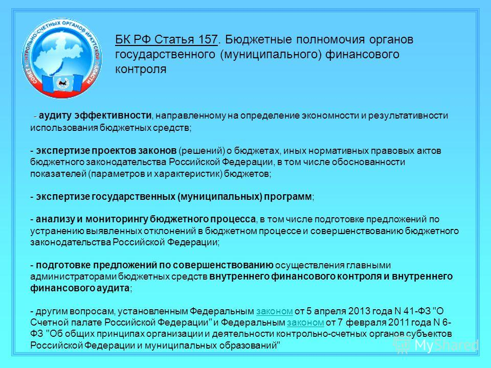 БК РФ Статья 157. Бюджетные полномочия органов государственного (муниципального) финансового контроля - - аудиту эффективности, направленному на определение экономности и результативности использования бюджетных средств; - экспертизе проектов законов