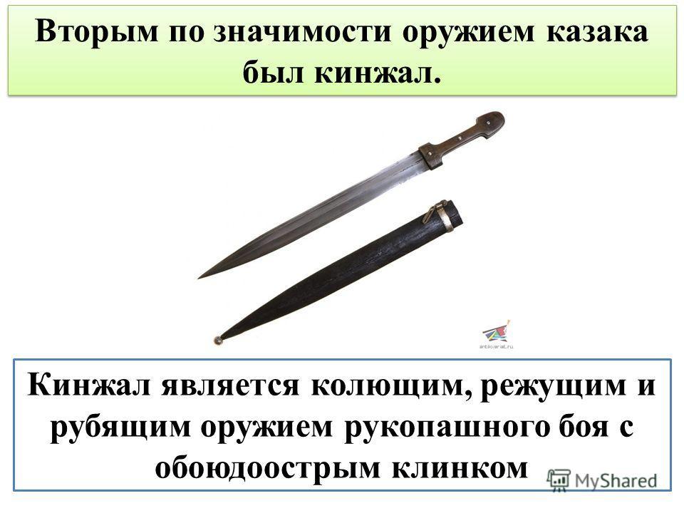 Кинжал является колющим, режущим и рубящим оружием рукопашного боя с обоюдоострым клинком Вторым по значимости оружием казака был кинжал.