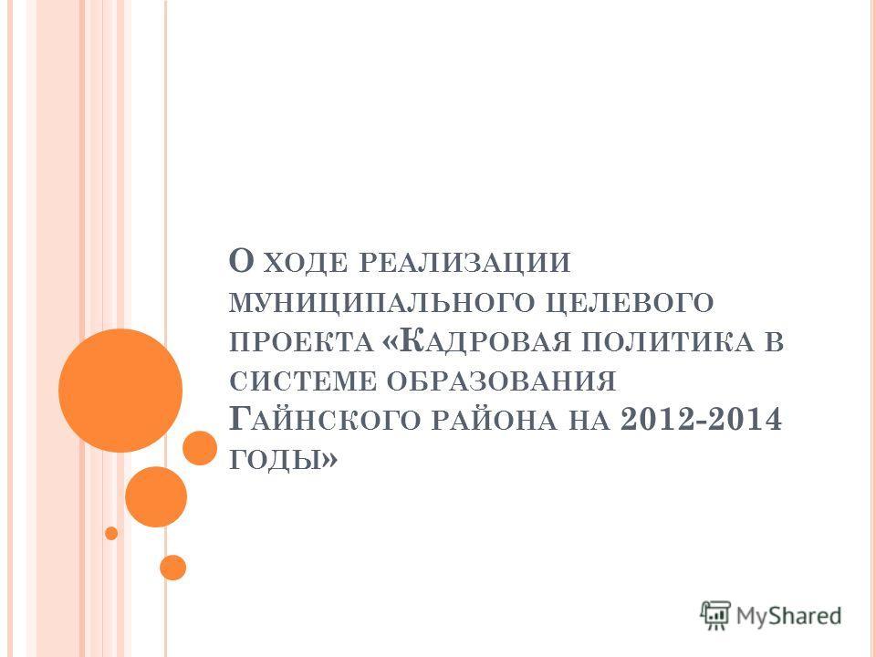 О ХОДЕ РЕАЛИЗАЦИИ МУНИЦИПАЛЬНОГО ЦЕЛЕВОГО ПРОЕКТА «К АДРОВАЯ ПОЛИТИКА В СИСТЕМЕ ОБРАЗОВАНИЯ Г АЙНСКОГО РАЙОНА НА 2012-2014 ГОДЫ »
