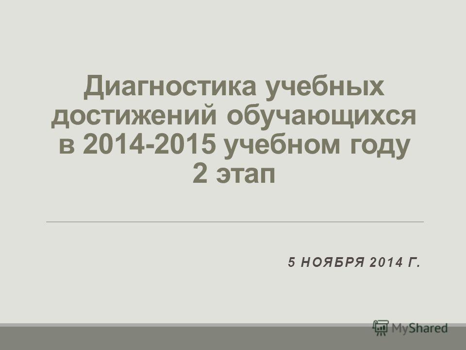 Диагностика учебных достижений обучающихся в 2014-2015 учебном году 2 этап 5 НОЯБРЯ 2014 Г.