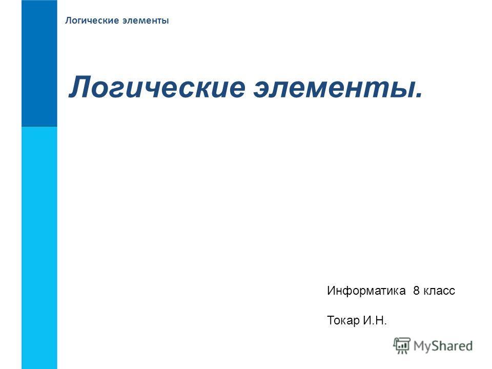 Логические элементы Логические элементы. Информатика 8 класс Токар И.Н.