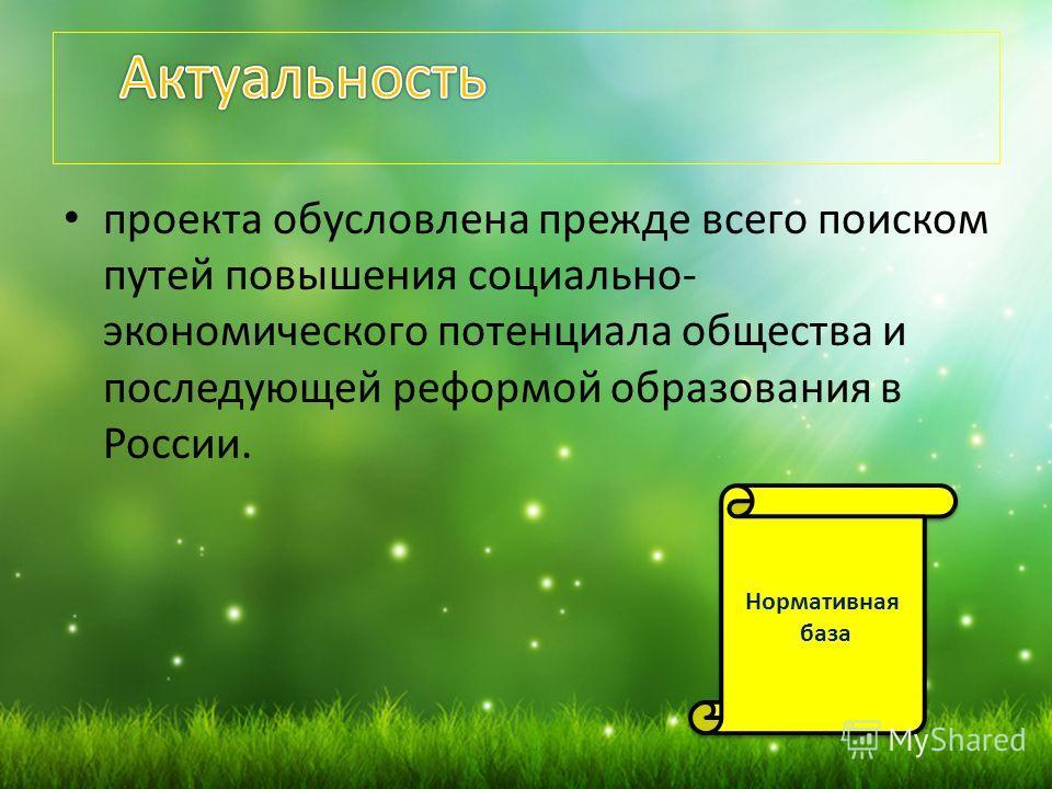 проекта обусловлена прежде всего поиском путей повышения социально- экономического потенциала общества и последующей реформой образования в России. Нормативная база Нормативная база