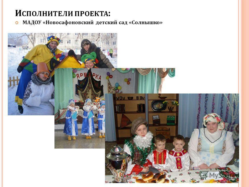 И СПОЛНИТЕЛИ ПРОЕКТА : МАДОУ «Новосафоновский детский сад «Солнышко»