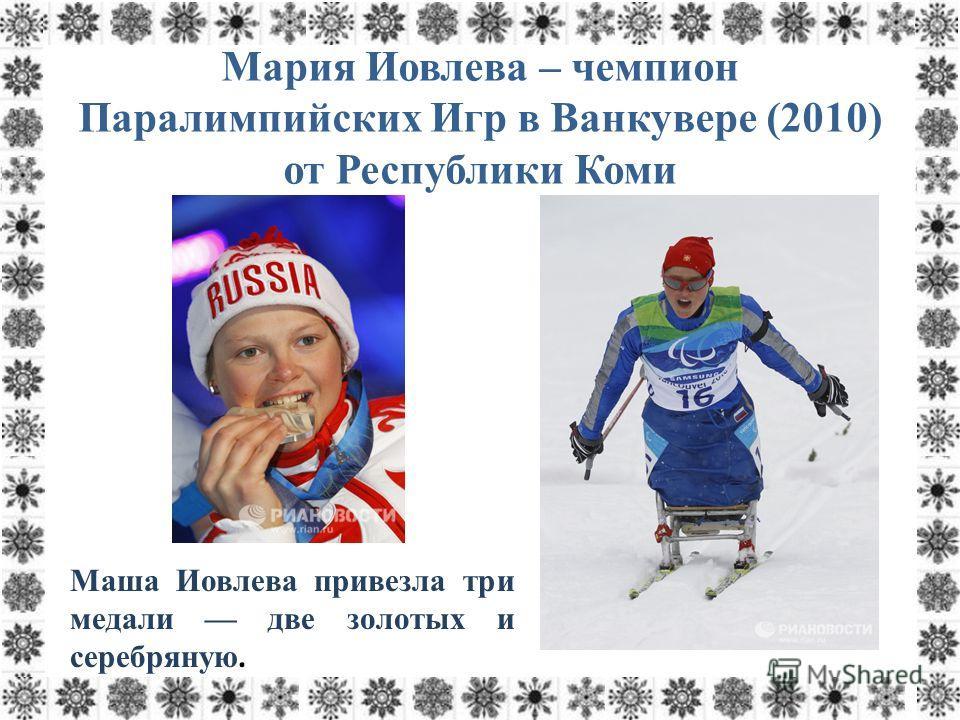 Мария Иовлева – чемпион Паралимпийских Игр в Ванкувере (2010) от Республики Коми Маша Иовлева привезла три медали две золотых и серебряную.