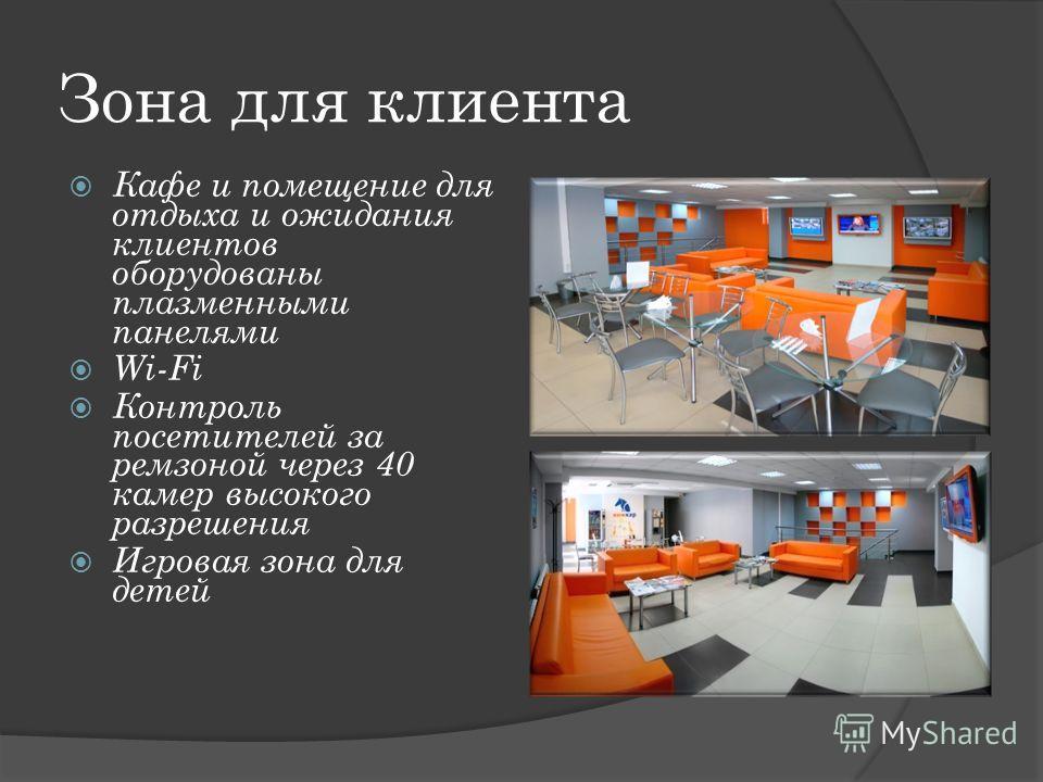 Зона для клиента Кафе и помещение для отдыха и ожидания клиентов оборудованы плазменными панелями Wi-Fi Контроль посетителей за ремзоной через 40 камер высокого разрешения Игровая зона для детей