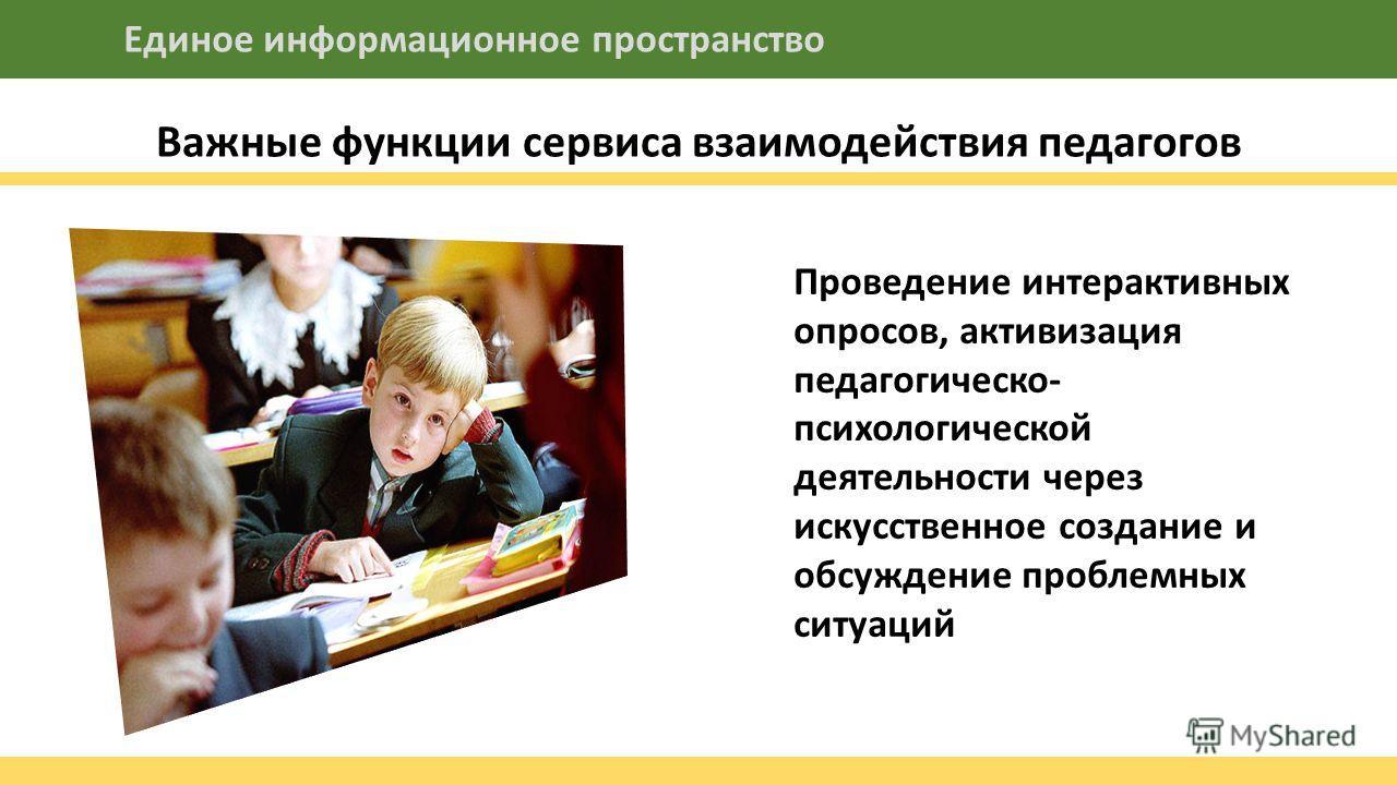 Важные функции сервиса взаимодействия педагогов Единое информационное пространство Проведение интерактивных опросов, активизация педагогической- психологической деятельности через искусственное создание и обсуждение проблемных ситуаций Недостаточный