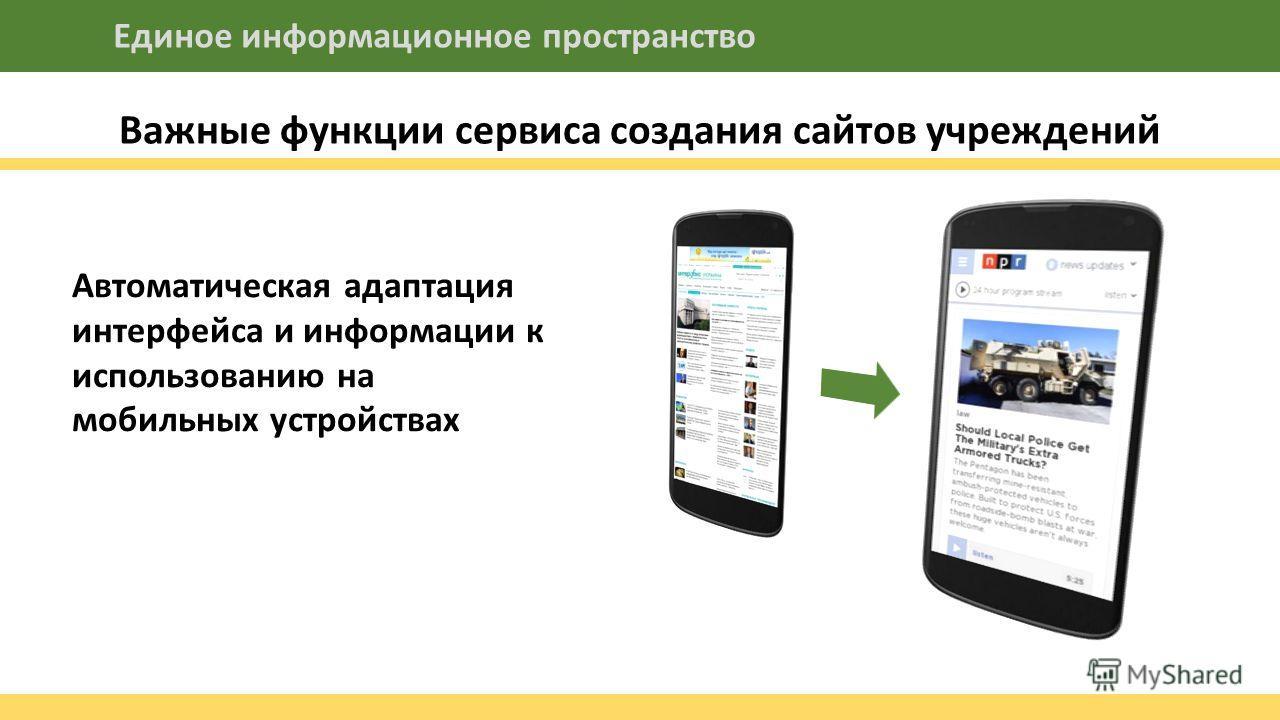 Важные функции сервиса создания сайтов учреждений Единое информационное пространство Автоматическая адаптация интерфейса и информации к использованию на мобильных устройствах