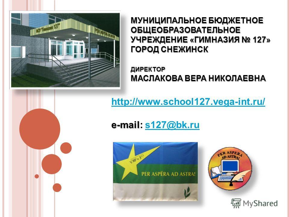 МУНИЦИПАЛЬНОЕ БЮДЖЕТНОЕ ОБЩЕОБРАЗОВАТЕЛЬНОЕ УЧРЕЖДЕНИЕ «ГИМНАЗИЯ 127» ГОРОД СНЕЖИНСК ДИРЕКТОР МАСЛАКОВА ВЕРА НИКОЛАЕВНА http://www.school127.vega-int.ru/ e-mail e-mail: s127@bk.rus127@bk.ru
