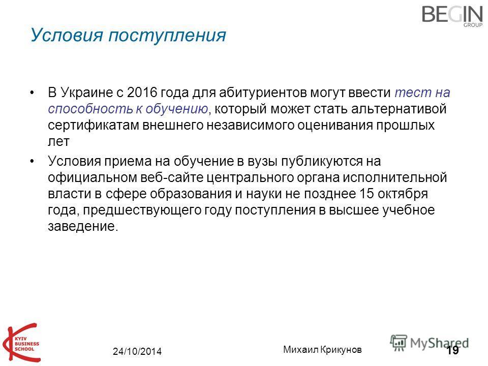 24/10/2014 Михаил Крикунов 19 Условия поступления В Украине с 2016 года для абитуриентов могут ввести тест на способность к обучению, который может стать альтернативой сертификатам внешнего независимого оценивания прошлых лет Условия приема на обучен