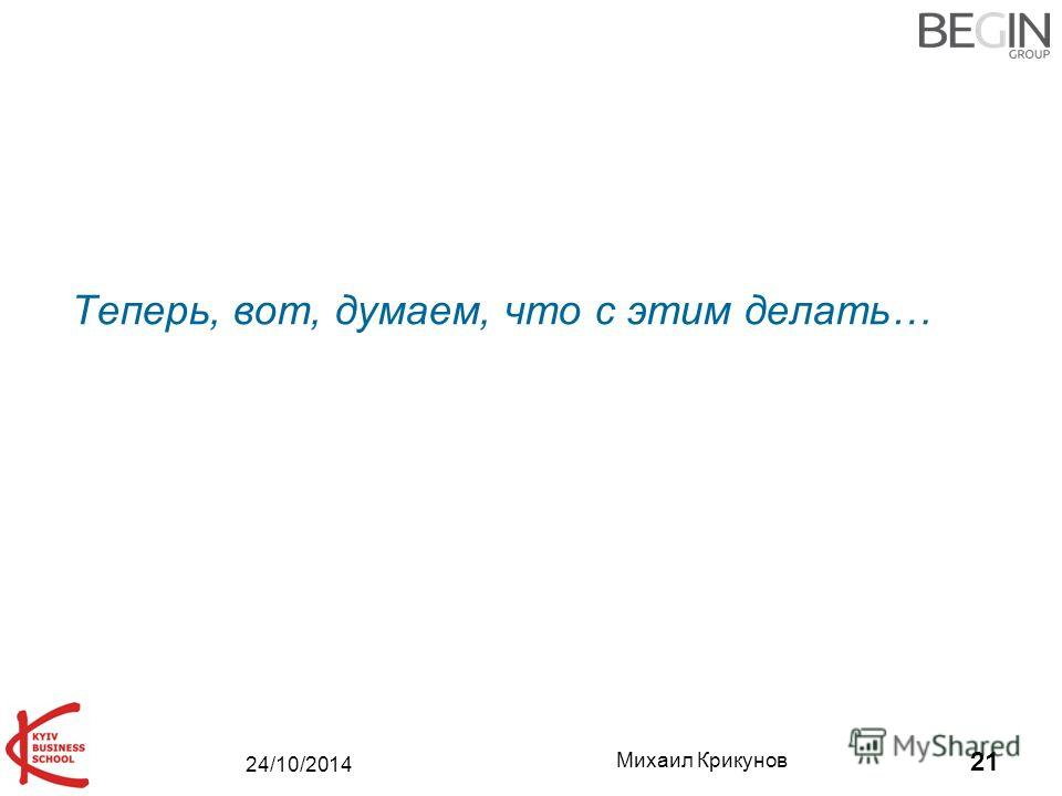 24/10/2014 Михаил Крикунов 21 Теперь, вот, думаем, что c этим делать…