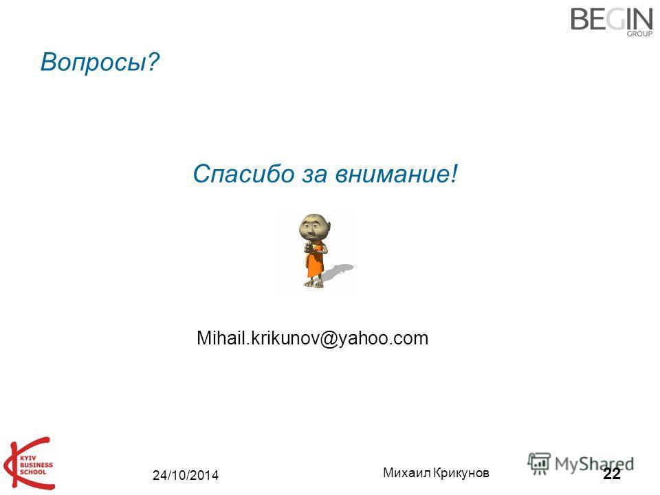 24/10/2014 Михаил Крикунов 22 Вопросы? Mihail.krikunov@yahoo.com Спасибо за внимание!