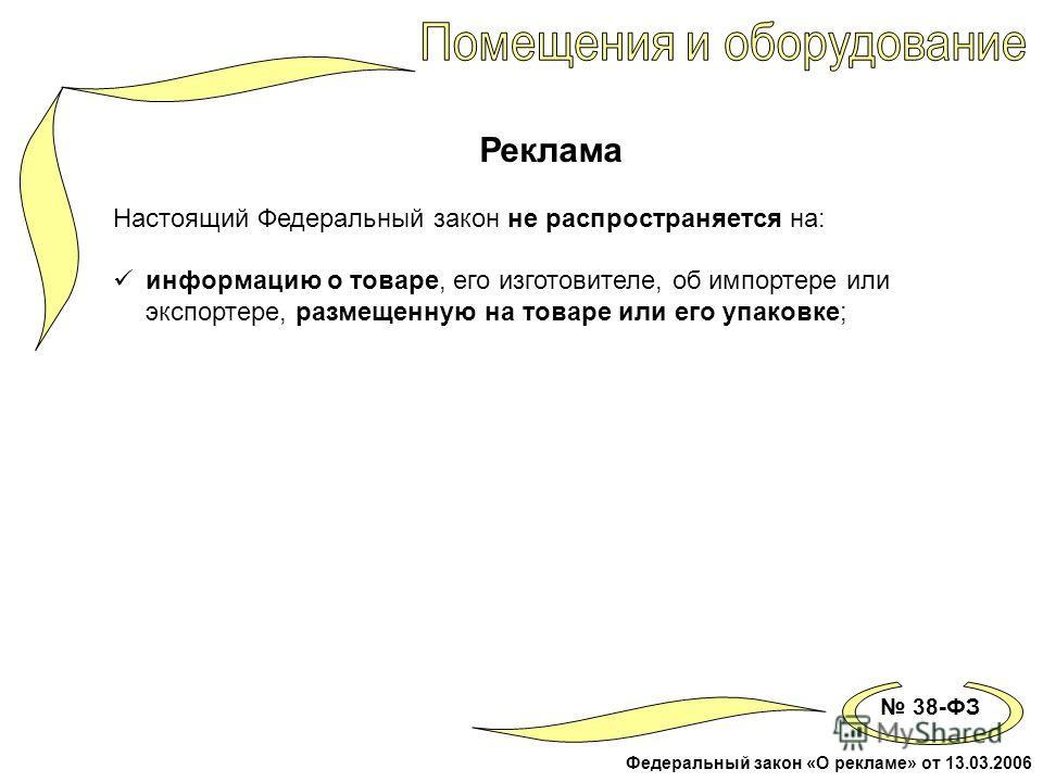 38-ФЗ Федеральный закон «О рекламе» от 13.03.2006 Реклама Настоящий Федеральный закон не распространяется на: информацию о товаре, его изготовителе, об импортере или экспортере, размещенную на товаре или его упаковке;