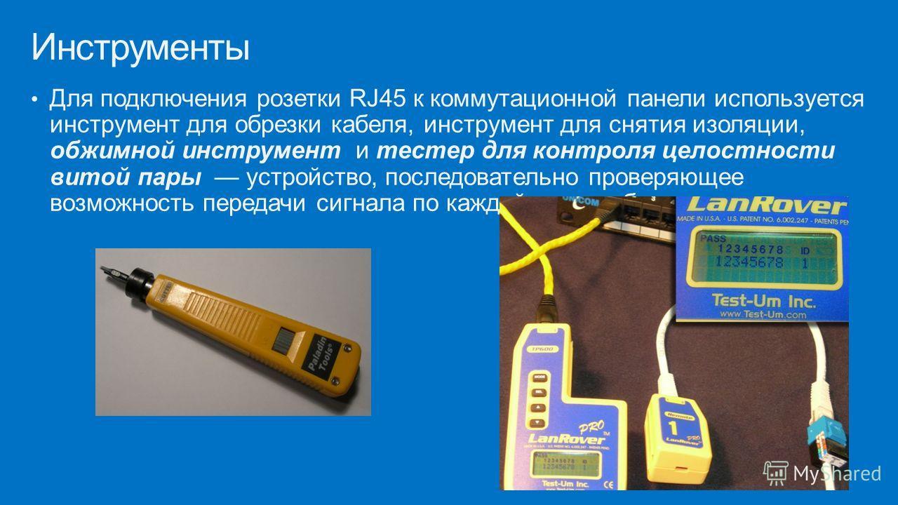 Для подключения розетки RJ45 к коммутационной панели используется инструмент для обрезки кабеля, инструмент для снятия изоляции, обжимной инструмент и тестер для контроля целостности витой пары устройство, последовательно проверяющее возможность пере