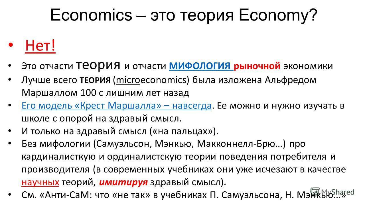 Economics – это теория Economy? Нет! Это отчасти теория и отчасти МИФОЛОГИЯ рыночной экономикиМИФОЛОГИЯ Лучше всего ТЕОРИЯ (microeconomics) была изложена Альфредом Маршаллом 100 с лишним лет назад Его модель «Крест Маршалла» – навсегда. Ее можно и ну