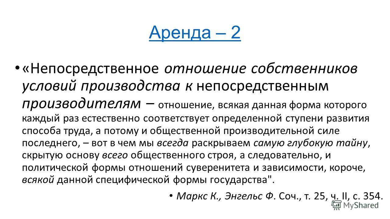 Аренда – 2 «Непосредственное отношение собственников условий производства к непосредственным производителям – отношение, всякая данная форма которого каждый раз естественно соответствует определенной ступени развития способа труда, а потому и обществ