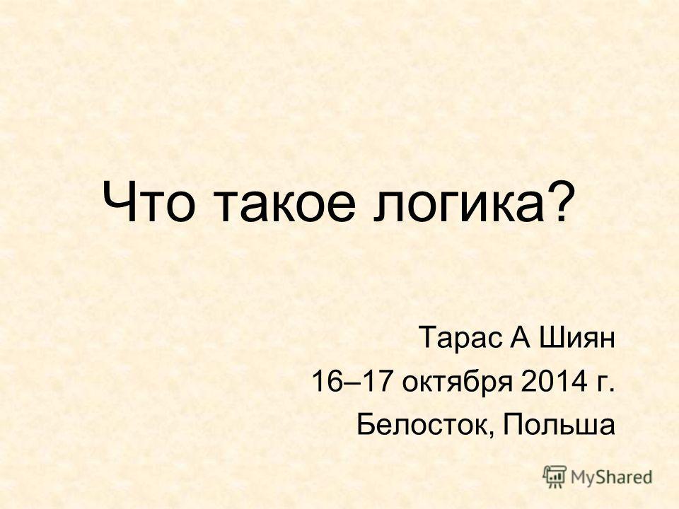 Что такое логика? Тарас А Шиян 16–17 октября 2014 г. Белосток, Польша
