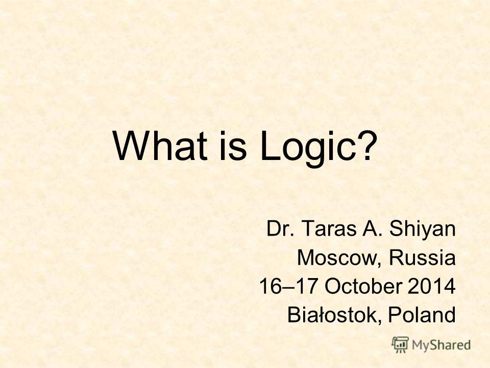 What is Logic? Dr. Taras A. Shiyan Moscow, Russia 16–17 October 2014 Białostok, Poland