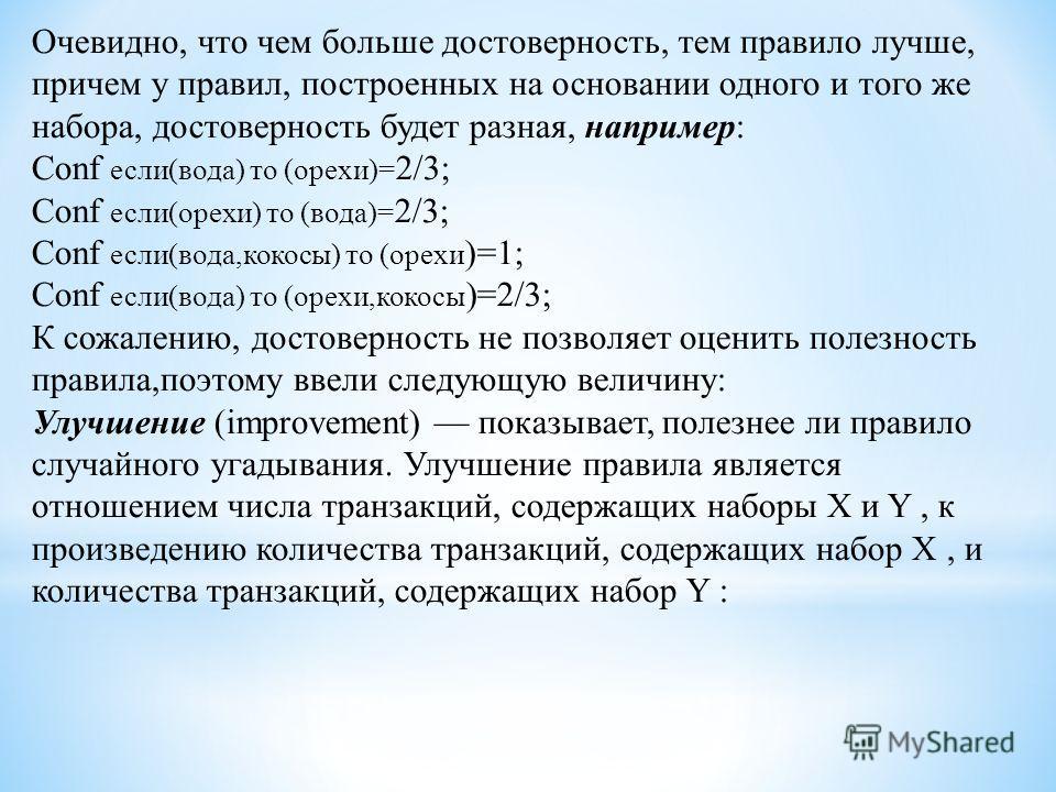 Очевидно, что чем больше достоверность, тем правило лучше, причем у правил, построенных на основании одного и того же набора, достоверность будет разная, например: Conf если(вода) то (орехи)= 2/3; Conf если(орехи) то (вода)= 2/3; Conf если(вода,кокос