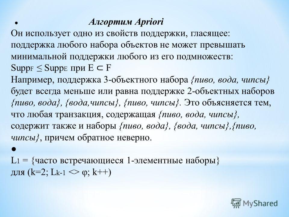 Алгортим Apriori Он использует одно из свойств поддержки, гласящее: поддержка любого набора объектов не может превышать минимальной поддержки любого из его подмножеств: Supp F Supp E при E F Например, поддержка 3-объектного набора {пиво, вода, чипсы}